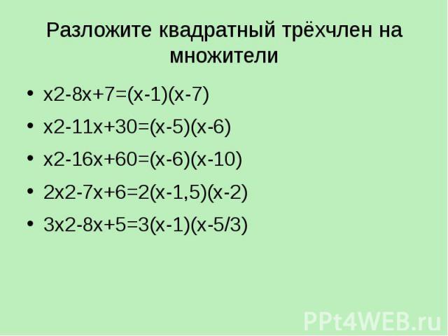 Разложите квадратный трёхчлен на множители х2-8х+7=(х-1)(х-7) х2-11х+30=(х-5)(х-6) х2-16х+60=(х-6)(х-10) 2х2-7х+6=2(х-1,5)(х-2) 3х2-8х+5=3(х-1)(х-5/3)