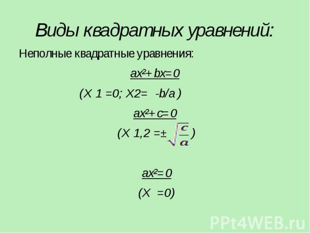 Виды квадратных уравнений: Неполные квадратные уравнения: ax²+bx=0 (X 1 =0; X2= -b/a ) ax²+c=0 (X 1,2 =± ) ax²=0 (X =0)
