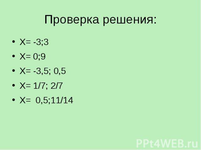 Проверка решения: Х= -3;3 Х= 0;9 Х= -3,5; 0,5 Х= 1/7; 2/7 Х= 0,5;11/14