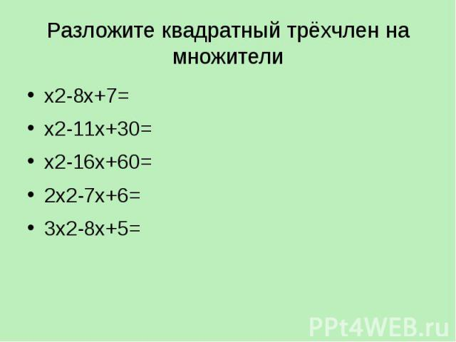 Разложите квадратный трёхчлен на множители х2-8х+7= х2-11х+30= х2-16х+60= 2х2-7х+6= 3х2-8х+5=