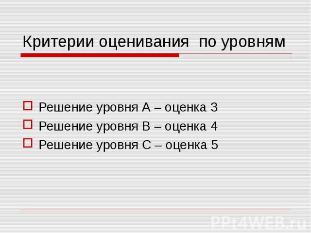 Критерии оценивания по уровням Решение уровня А – оценка 3 Решение уровня В – оценка 4 Решение уровня С – оценка 5