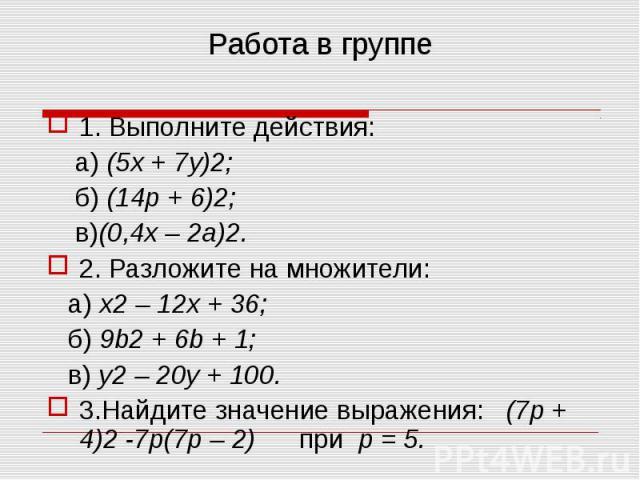 1. Выполните действия: 1. Выполните действия: а) (5x + 7y)2; б) (14p + 6)2; в)(0,4x – 2a)2. 2. Разложите на множители: а) x2 – 12x + 36; б) 9b2 + 6b + 1; в) y2 – 20y + 100. 3.Найдите значение выражения: (7p + 4)2 -7p(7p – 2) при р = 5.