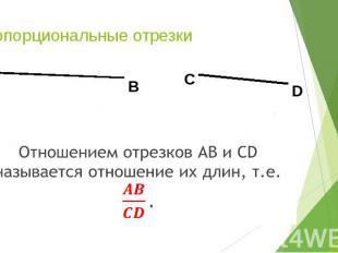 Пропорциональные отрезки Отношением отрезков АВ и СD называется отношение их дли