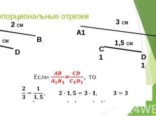 Пропорциональные отрезки Если =, то отрезки АВ и СD пропорциональны отрезкам A1B
