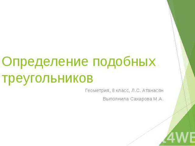 Определение подобных треугольников Геометрия, 8 класс, Л.С. Атанасян Выполнила Сахарова М.А.