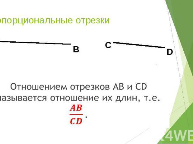 Пропорциональные отрезки Отношением отрезков АВ и СD называется отношение их длин, т.е.