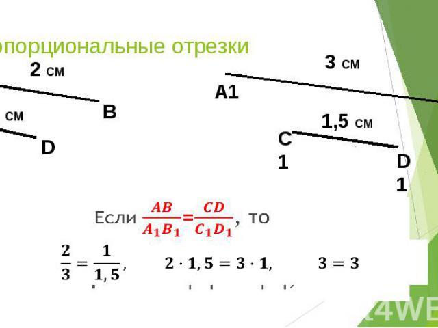 Пропорциональные отрезки Если =, то отрезки АВ и СD пропорциональны отрезкам A1B1 и C1D1,