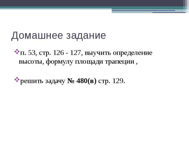 Домашнее задание п. 53, стр. 126 - 127, выучить определение высоты, формулу площади трапеции , решить задачу № 480(в) стр. 129.