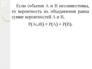 Если события А и В несовместимы, то вероятность их объединения равна сумме вероя