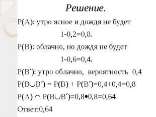 Решение. Решение. Р(А): утро ясное и дождя не будет 1-0,2=0,8. Р(В): облачно, но