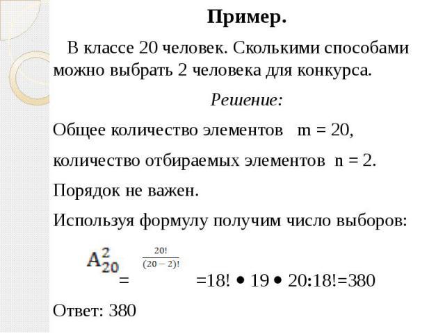 Пример. Пример. В классе 20 человек. Сколькими способами можно выбрать 2 человека для конкурса. Решение: Общее количество элементов m = 20, количество отбираемых элементов n = 2. Порядок не важен. Используя формулу получим число выборов: = =18! 19 2…