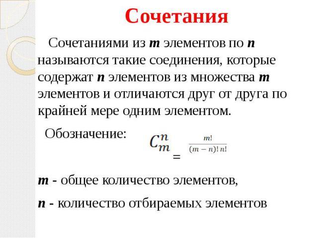 Сочетания Сочетания Сочетаниями из m элементов по n называются такие соединения, которые содержат n элементов из множества m элементов и отличаются друг от друга по крайней мере одним элементом. Обозначение: = m - общее количество элементов, n - кол…