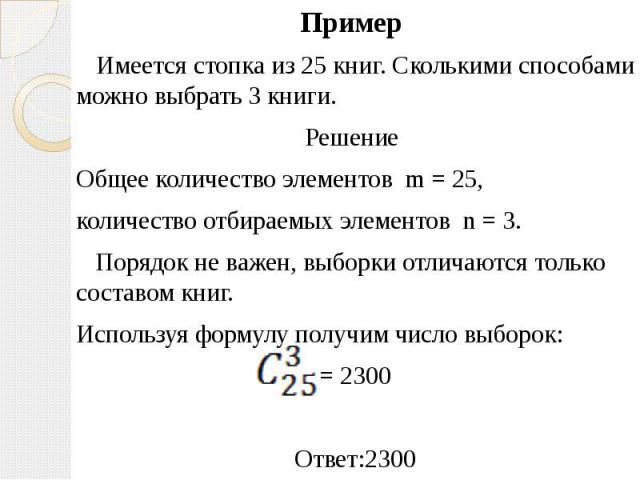 Пример Пример Имеется стопка из 25 книг. Сколькими способами можно выбрать 3 книги. Решение Общее количество элементов m = 25, количество отбираемых элементов n = 3. Порядок не важен, выборки отличаются только составом книг. Используя формулу получи…