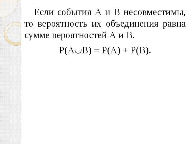 Если события А и В несовместимы, то вероятность их объединения равна сумме вероятностей А и В. Если события А и В несовместимы, то вероятность их объединения равна сумме вероятностей А и В. Р(А В) = Р(А) + Р(В).