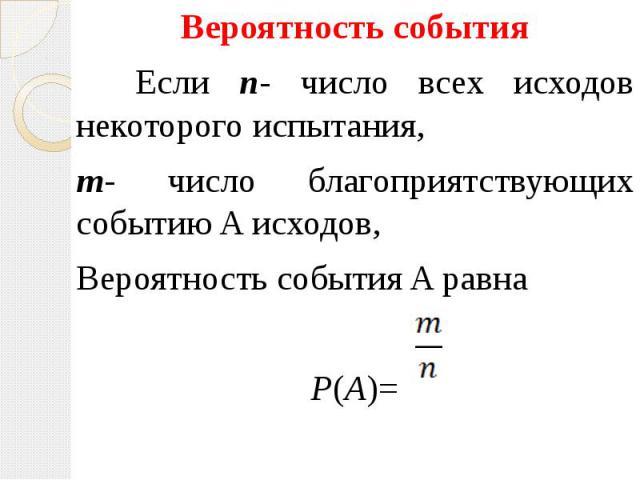 Вероятность события Вероятность события Если n- число всех исходов некоторого испытания, m- число благоприятствующих событию A исходов, Вероятность события A равна P(A)=