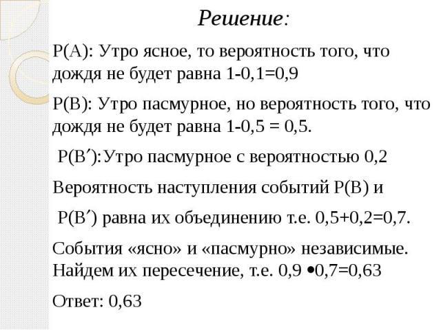 Решение: Решение: Р(А): Утро ясное, то вероятность того, что дождя не будет равна 1-0,1=0,9 Р(В): Утро пасмурное, но вероятность того, что дождя не будет равна 1-0,5 = 0,5. Р(В ):Утро пасмурное с вероятностью 0,2 Вероятность наступления событий Р(В)…