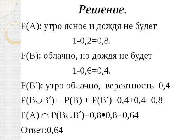 Решение. Решение. Р(А): утро ясное и дождя не будет 1-0,2=0,8. Р(В): облачно, но дождя не будет 1-0,6=0,4. Р(В ): утро облачно, вероятность 0,4 Р(В В ) = Р(В) + Р(В )=0,4+0,4=0,8 Р(А) Р(В В )=0,8 0,8=0,64 Ответ:0,64