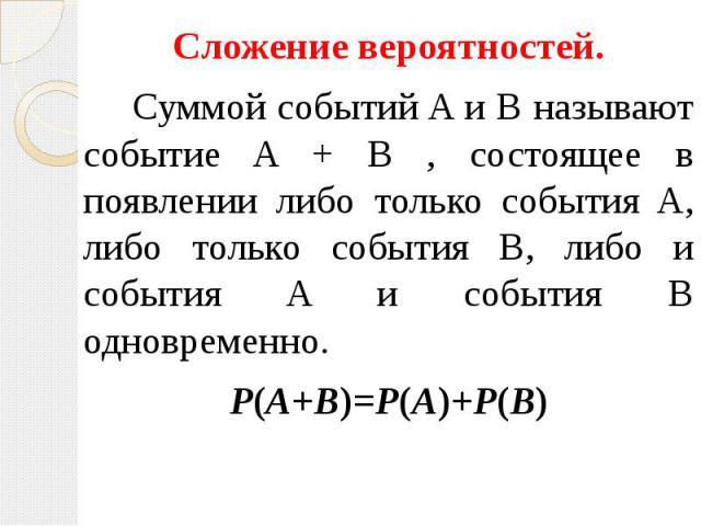 Сложение вероятностей. Сложение вероятностей. Суммой событий A и B называют событие A + B , состоящее в появлении либо только события A, либо только события B, либо и события A и события B одновременно. P(A+B)=P(A)+P(B)