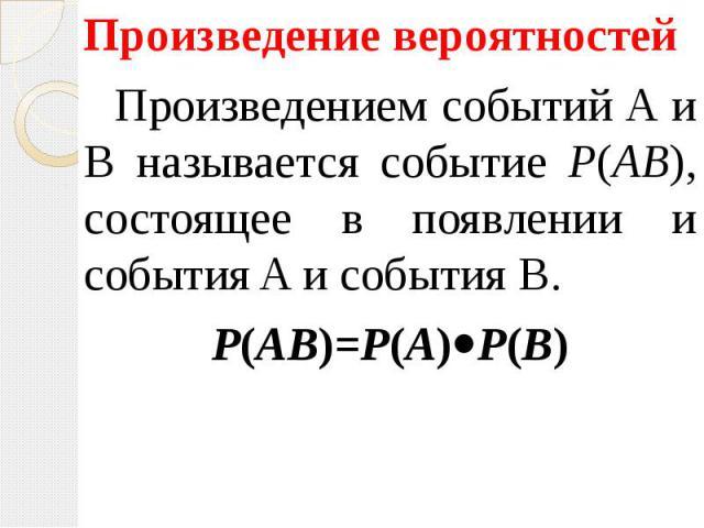 Произведение вероятностей Произведение вероятностей Произведением событий A и B называется событие P(AB), состоящее в появлении и события A и события B. P(AB)=P(A) P(B)