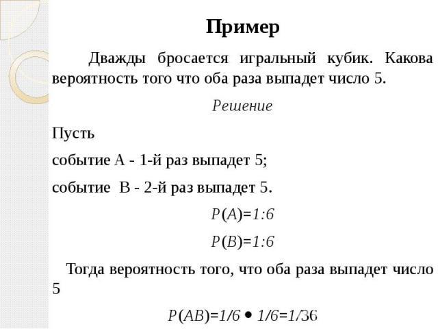 Пример Пример Дважды бросается игральный кубик. Какова вероятность того что оба раза выпадет число 5. Решение Пусть событие A - 1-й раз выпадет 5; событие B - 2-й раз выпадет 5. P(A)=1:6 P(B)=1:6 Тогда вероятность того, что оба раза выпадет число 5 …