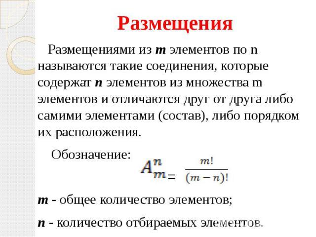 Размещения Размещения Размещениями из m элементов по n называются такие соединения, которые содержат n элементов из множества m элементов и отличаются друг от друга либо самими элементами (состав), либо порядком их расположения. Обозначение: = m - о…