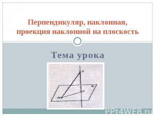 Перпендикуляр, наклонная, проекция наклонной на плоскость Тема урока