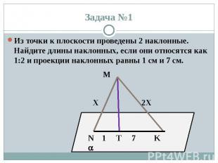 Задача №1 Из точки к плоскости проведены 2 наклонные. Найдите длины наклонных, е