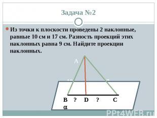 Задача №2 Из точки к плоскости проведены 2 наклонные, равные 10 см и 17 см. Разн