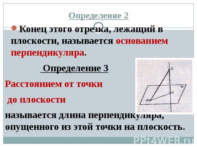 Определение 2 Конец этого отрезка, лежащий в плоскости, называется основанием перпендикуляра. Определение 3 Расстоянием от точки до плоскости называется длина перпендикуляра, опущенного из этой точки на плоскость.