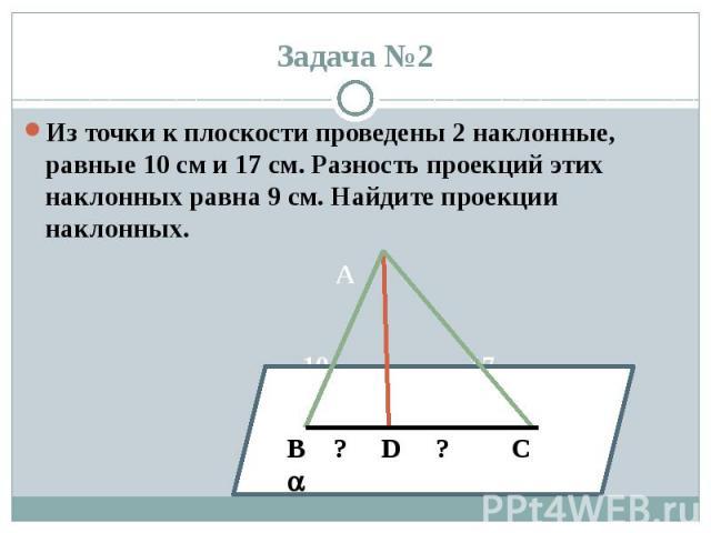 Задача №2 Из точки к плоскости проведены 2 наклонные, равные 10 см и 17 см. Разность проекций этих наклонных равна 9 см. Найдите проекции наклонных. A 10 17