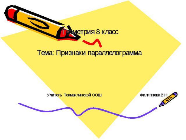 Геометрия 8 класс Тема: Признаки параллелограмма Учитель Токмаклинской ООШ Филиппова В.Н