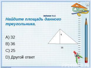 Задание №2. Найдите площадь данного треугольника. A) 32 B) 36 C) 25 D) Другой от
