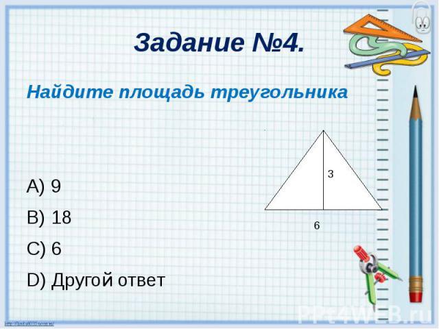 Задание №4. Найдите площадь треугольника A) 9 B) 18 C) 6 D) Другой ответ