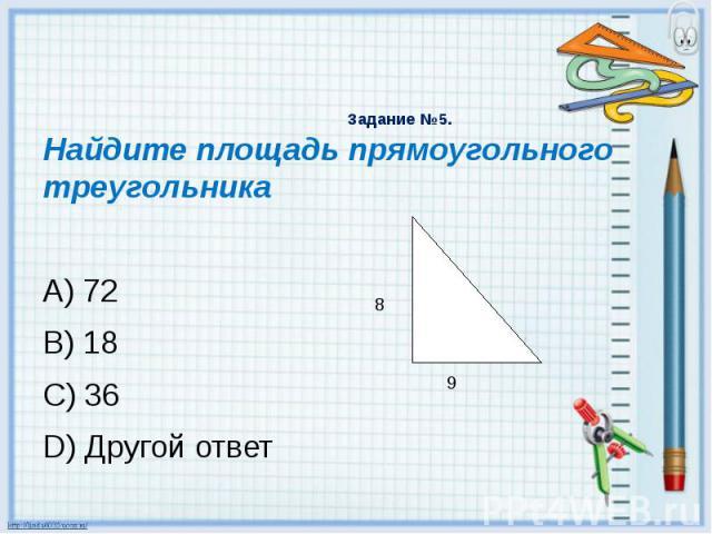 Задание №5. Найдите площадь прямоугольного треугольника A) 72 B) 18 C) 36 D) Другой ответ