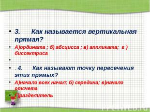 3. Как называется вертикальная прямая? А)ордината
