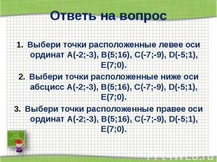 Ответь на вопрос Выбери точки расположенные левее оси ординат А(-2;-3), В(5;16),