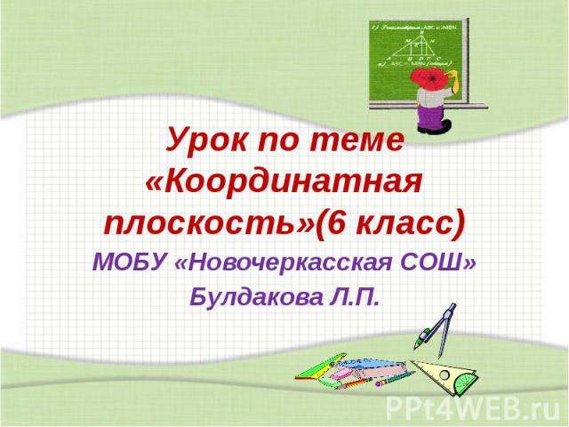 Урок по теме «Координатная плоскость»(6 класс) МОБУ «Новочеркасская СОШ» Булдакова Л.П.