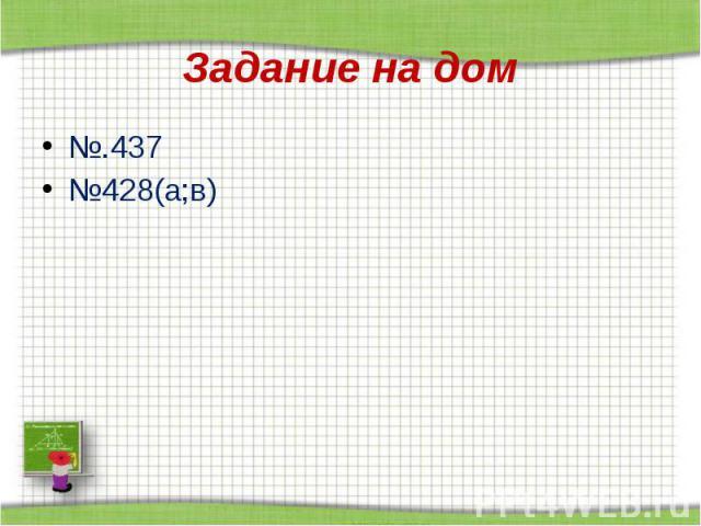 Задание на дом №.437 №428(а;в)