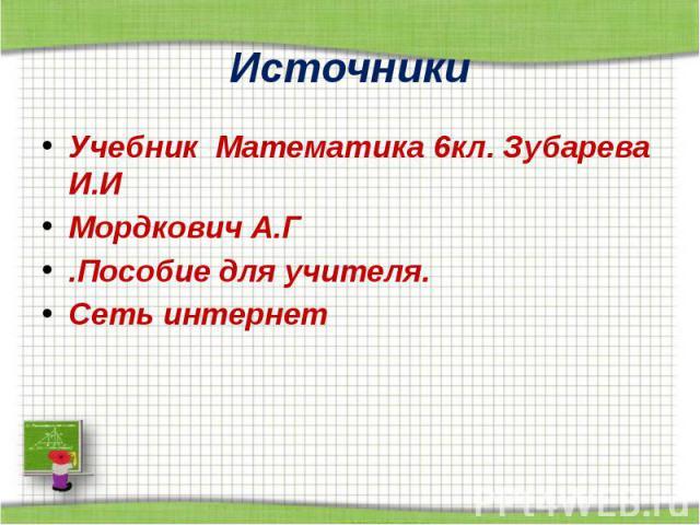 Источники Учебник Математика 6кл. Зубарева И.И Мордкович А.Г .Пособие для учителя. Сеть интернет