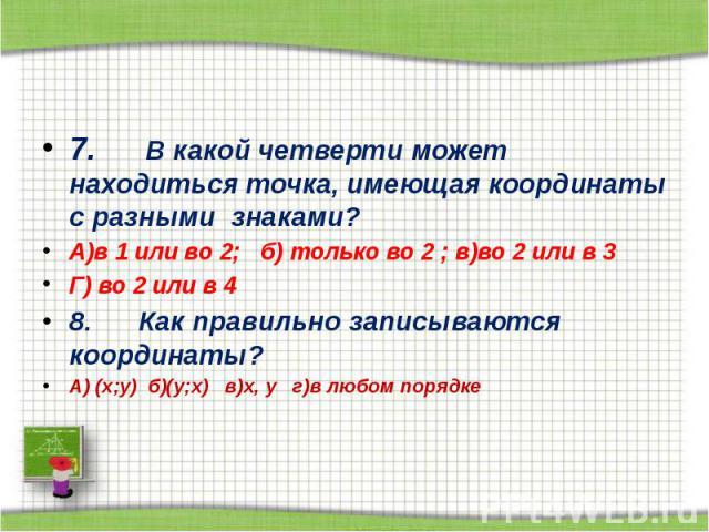 7. В какой четверти может находиться точка, имеющая координаты с разными знаками? А)в 1 или во 2; б) только во 2 ; в)во 2 или в 3 Г) во 2 или в 4 8. Как правильно записываются координаты? А…