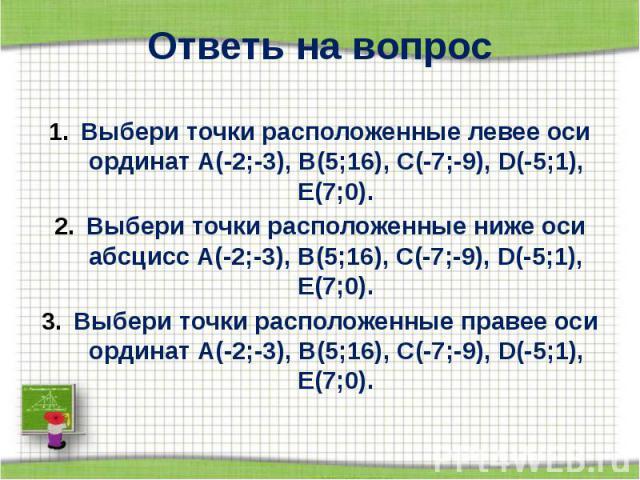 Ответь на вопрос Выбери точки расположенные левее оси ординат А(-2;-3), В(5;16), С(-7;-9), D(-5;1), Е(7;0). Выбери точки расположенные ниже оси абсцисс А(-2;-3), В(5;16), С(-7;-9), D(-5;1), Е(7;0). Выбери точки расположенные правее оси ординат А(-2;…