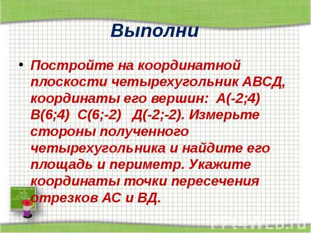 Выполни Постройте на координатной плоскости четырехугольник АВСД, координаты его вершин: А(-2;4) В(6;4) С(6;-2) Д(-2;-2). Измерьте стороны полученного четырехугольника и найдите его площадь и периметр. Укажите координаты точки пересечения отрезков А…