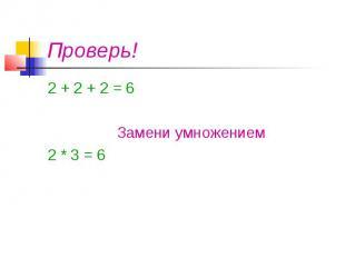 Проверь! 2 + 2 + 2 = 6 Замени умножением 2 * 3 = 6