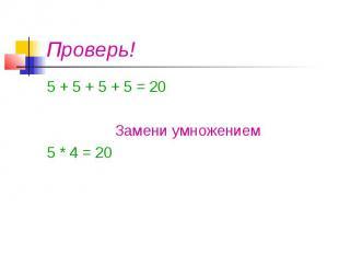 Проверь! 5 + 5 + 5 + 5 = 20 Замени умножением 5 * 4 = 20