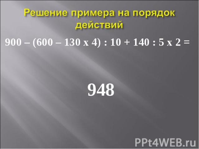 900 – (600 – 130 х 4) : 10 + 140 : 5 х 2 = 900 – (600 – 130 х 4) : 10 + 140 : 5 х 2 = 948