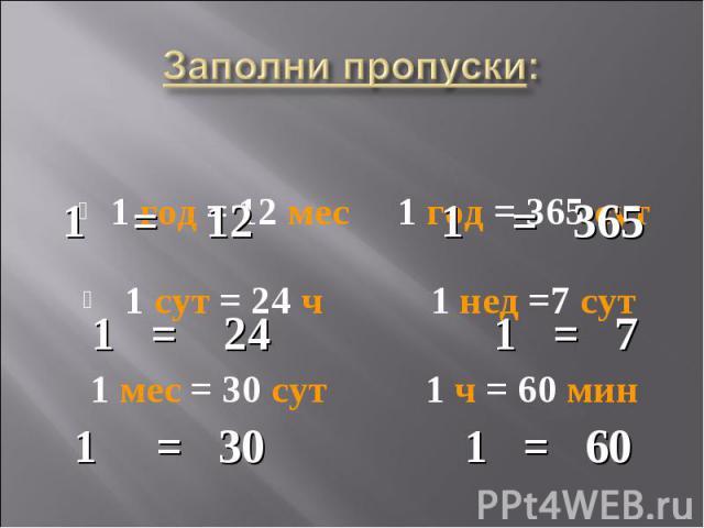 1 год = 12 мес 1 год = 365 сут 1 год = 12 мес 1 год = 365 сут 1 сут = 24 ч 1 нед =7 сут 1 мес = 30 сут 1 ч = 60 мин
