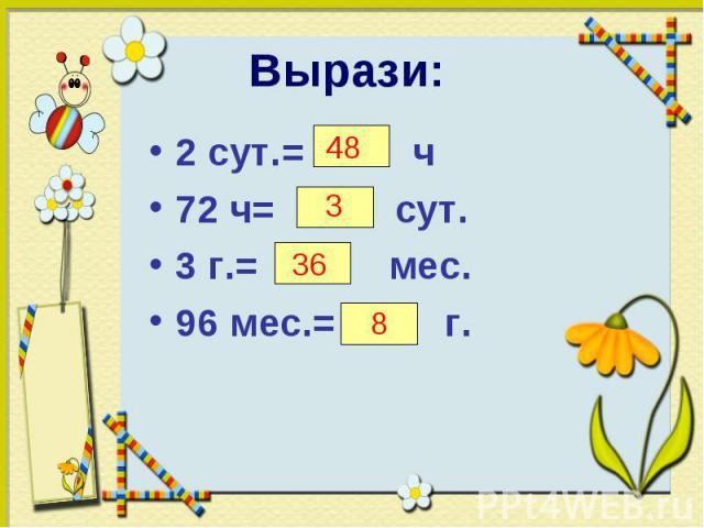 2 сут.= ч 2 сут.= ч 72 ч= сут. 3 г.= мес. 96 мес.= г.