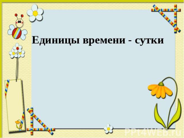 Единицы времени - сутки Единицы времени - сутки