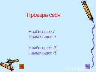 Наибольшее 7 Наибольшее 7 Наименьшее -7 Наибольшее -3 Наименьшее -5
