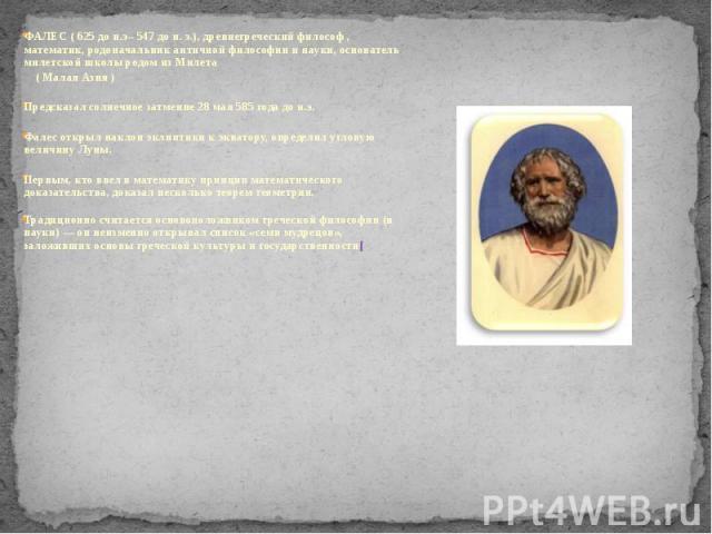 ФАЛЕС (625 до н.э–547 до н.э.), древнегреческий философ , математик, родоначальник античной философии и науки, основатель милетской школы родом из Милета ФАЛЕС (625 до н.э–547 до н.э.), древнегреческий философ , м…